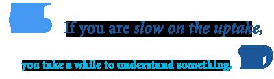definition of slow on uptake
