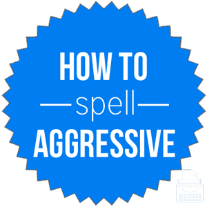 how to spell aggressive